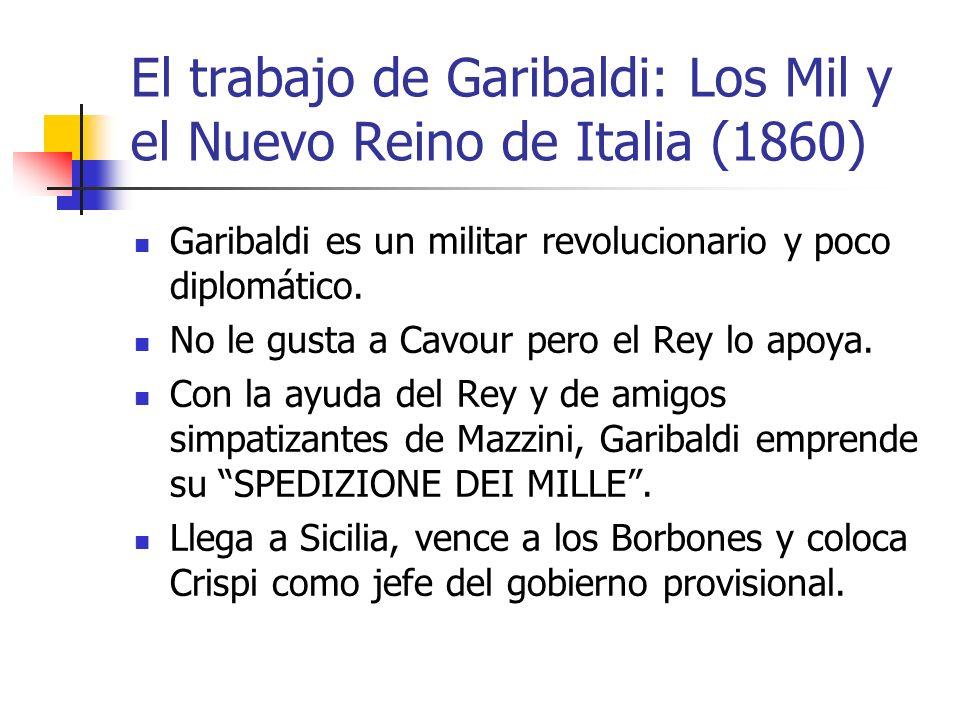El trabajo de Garibaldi: Los Mil y el Nuevo Reino de Italia (1860) Garibaldi es un militar revolucionario y poco diplomático. No le gusta a Cavour per