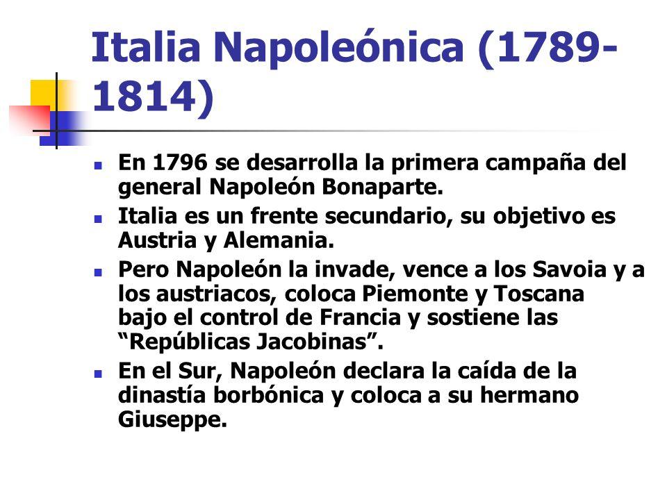 Italia Napoleónica (1789- 1814) En 1796 se desarrolla la primera campaña del general Napoleón Bonaparte. Italia es un frente secundario, su objetivo e