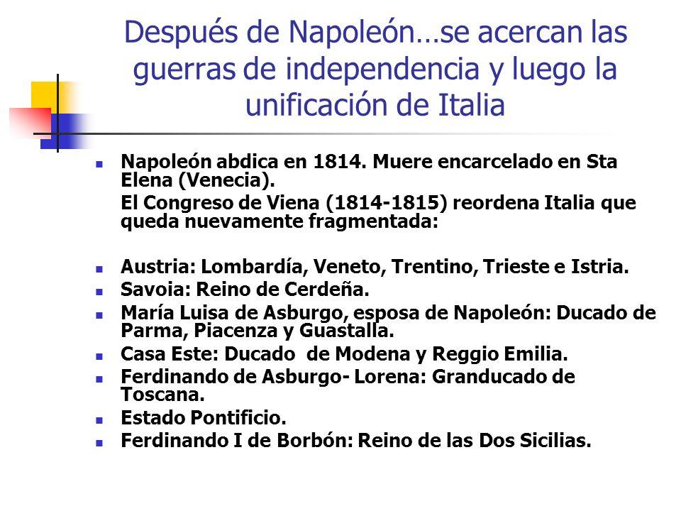 Después de Napoleón…se acercan las guerras de independencia y luego la unificación de Italia Napoleón abdica en 1814. Muere encarcelado en Sta Elena (