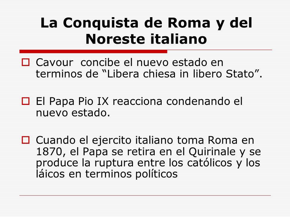 La Conquista de Roma y del Noreste italiano Cavour concibe el nuevo estado en terminos de Libera chiesa in libero Stato. El Papa Pio IX reacciona cond