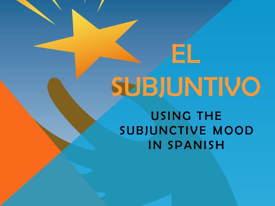 EL SUBJUNTIVO USING THE SUBJUNCTIVE MOOD IN SPANISH