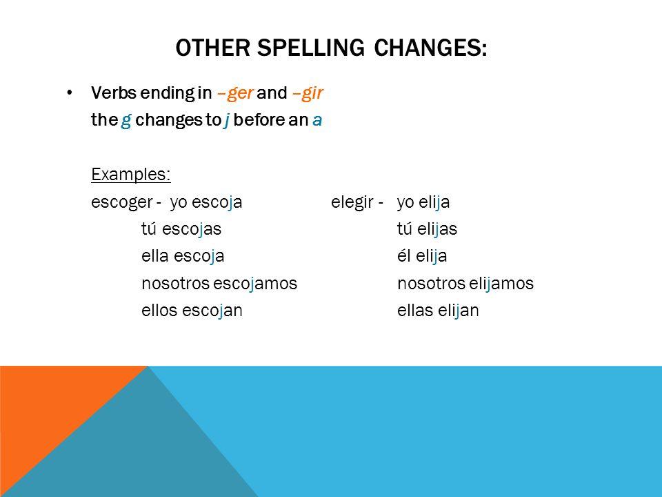 OTHER SPELLING CHANGES: Verbs ending in –ger and –gir the g changes to j before an a Examples: escoger - yo escojaelegir - yo elija tú escojastú elija