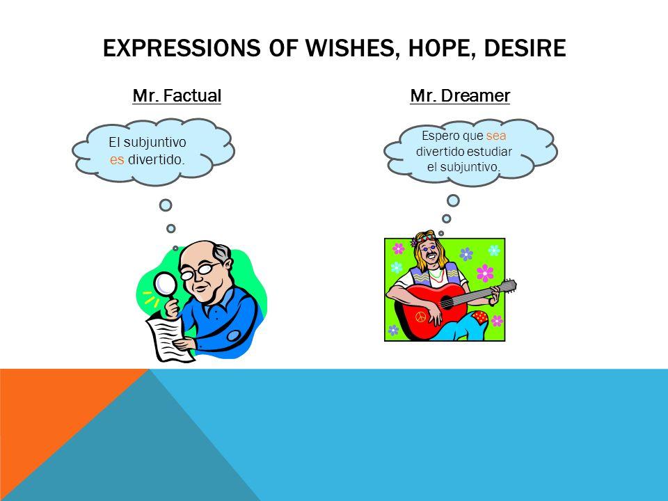 Mr. FactualMr. Dreamer EXPRESSIONS OF WISHES, HOPE, DESIRE El subjuntivo es divertido. Espero que sea divertido estudiar el subjuntivo.