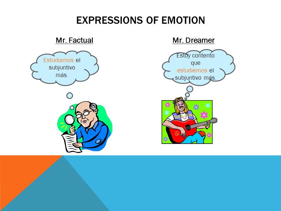 Mr. FactualMr. Dreamer EXPRESSIONS OF EMOTION Estudiamos el subjuntivo más. Estoy contento que estudiemos el subjuntivo más.