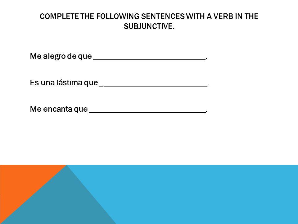 COMPLETE THE FOLLOWING SENTENCES WITH A VERB IN THE SUBJUNCTIVE. Me alegro de que ___________________________. Es una lástima que ____________________