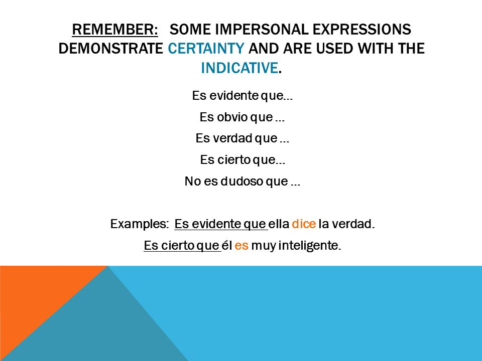 REMEMBER: SOME IMPERSONAL EXPRESSIONS DEMONSTRATE CERTAINTY AND ARE USED WITH THE INDICATIVE. Es evidente que… Es obvio que … Es verdad que … Es ciert