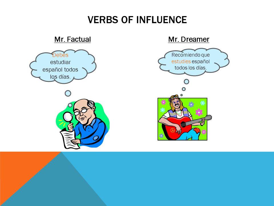 Mr. FactualMr. Dreamer VERBS OF INFLUENCE Debes estudiar español todos los días. Recomiendo que estudies español todos los días.