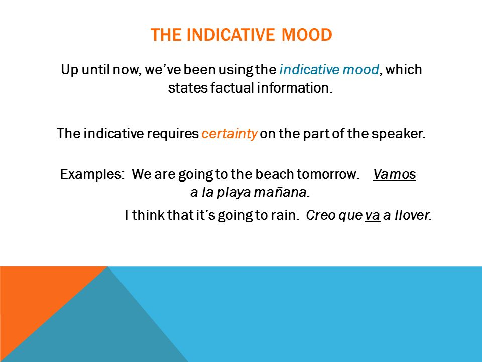 THE INDICATIVE MOOD Up until now, weve been using the indicative mood, which states factual information. The indicative requires certainty on the part