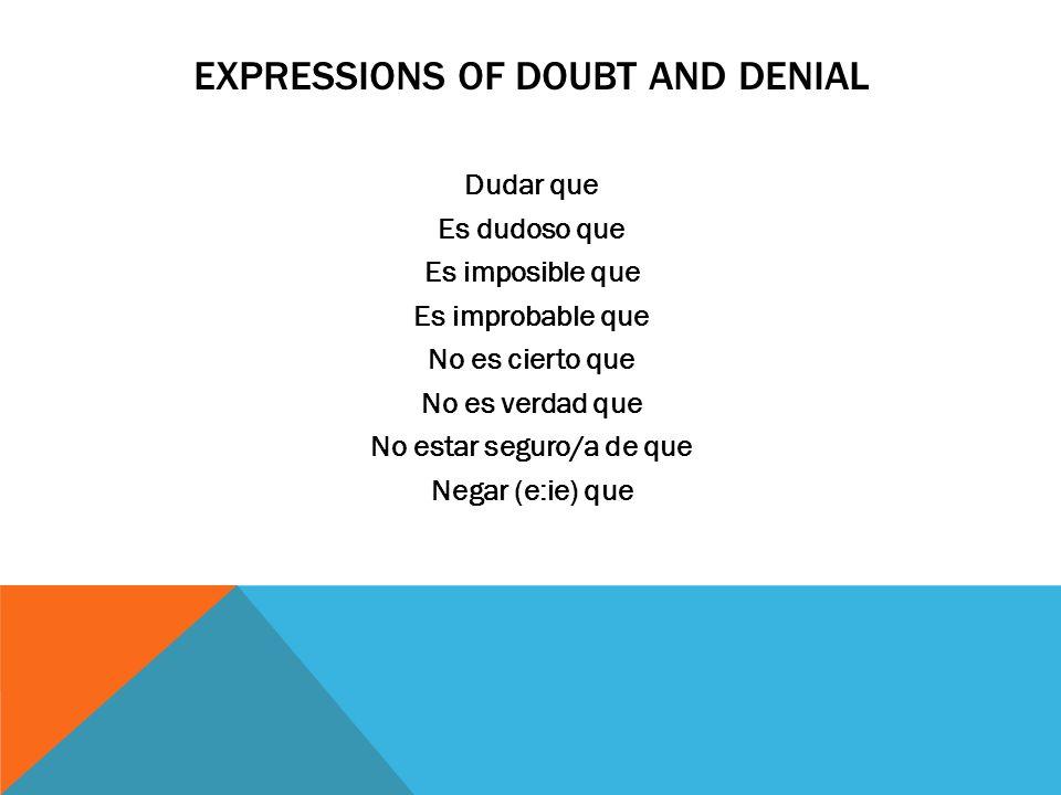 EXPRESSIONS OF DOUBT AND DENIAL Dudar que Es dudoso que Es imposible que Es improbable que No es cierto que No es verdad que No estar seguro/a de que