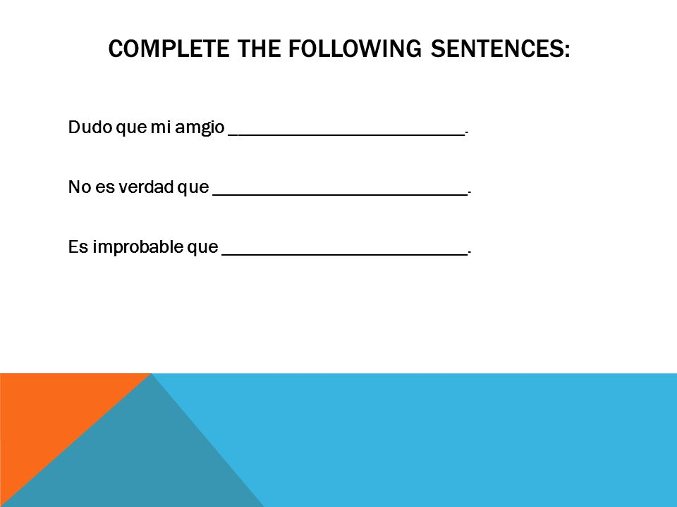 COMPLETE THE FOLLOWING SENTENCES: Dudo que mi amgio _________________________. No es verdad que ___________________________. Es improbable que _______