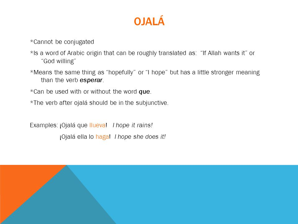 OJALÁ *Cannot be conjugated *Is a word of Arabic origin that can be roughly translated as: If Allah wants it or God willing *Means the same thing as h