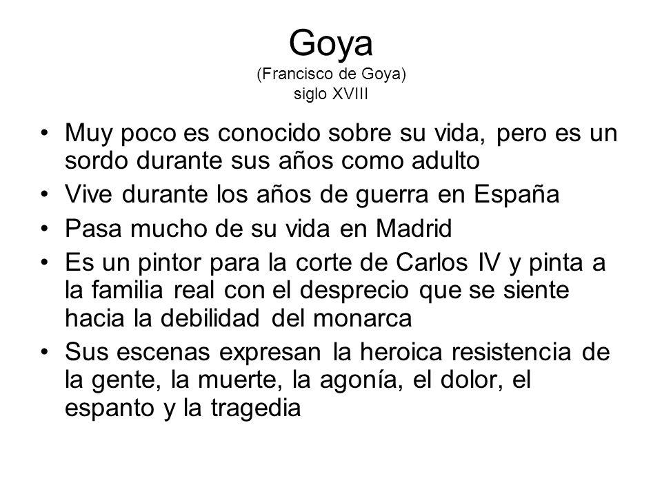 Goya (Francisco de Goya) siglo XVIII Muy poco es conocido sobre su vida, pero es un sordo durante sus años como adulto Vive durante los años de guerra