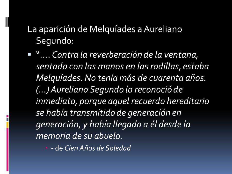 La aparición de Melquíades a Aureliano Segundo:.... Contra la reverberación de la ventana, sentado con las manos en las rodillas, estaba Melquíades. N