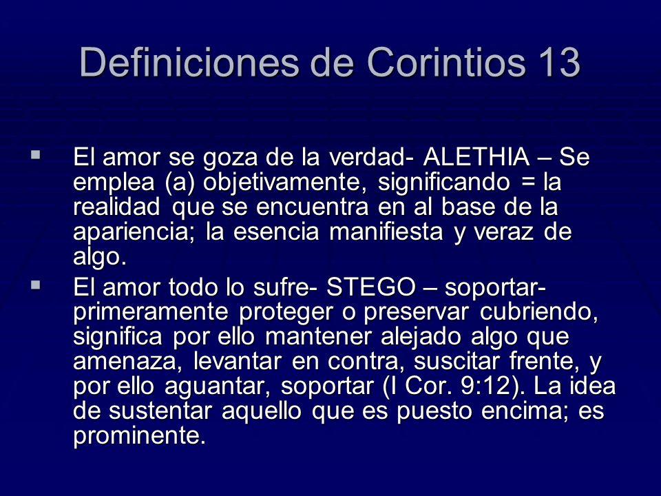Definiciones de Corintios 13 El amor se goza de la verdad- ALETHIA – Se emplea (a) objetivamente, significando = la realidad que se encuentra en al ba