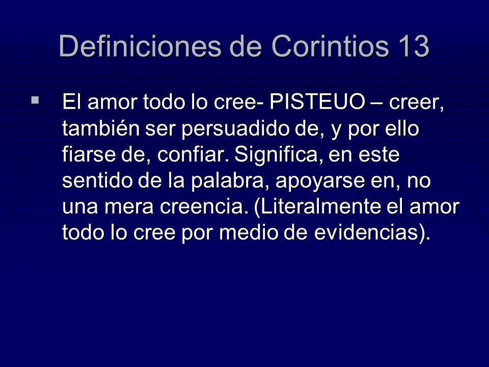 Definiciones de Corintios 13 El amor todo lo cree- PISTEUO – creer, también ser persuadido de, y por ello fiarse de, confiar. Significa, en este senti