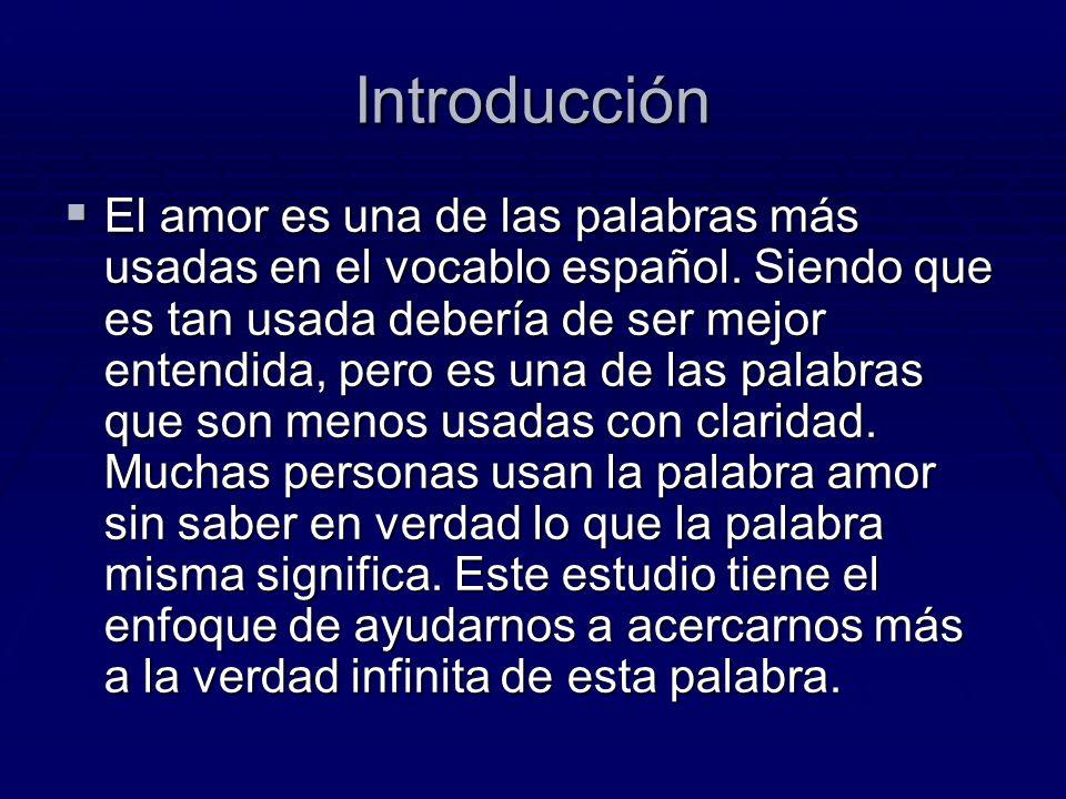 Introducción El amor es una de las palabras más usadas en el vocablo español. Siendo que es tan usada debería de ser mejor entendida, pero es una de l