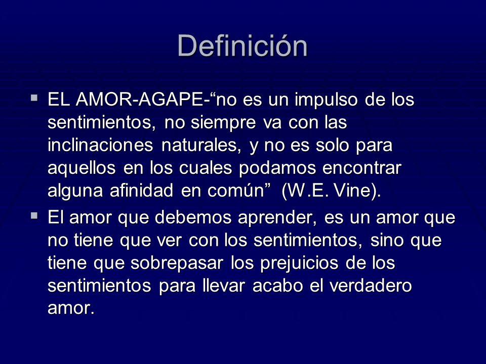 Definición EL AMOR-AGAPE-no es un impulso de los sentimientos, no siempre va con las inclinaciones naturales, y no es solo para aquellos en los cuales