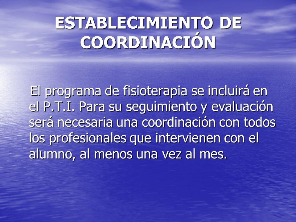 ESTABLECIMIENTO DE COORDINACIÓN El programa de fisioterapia se incluirá en el P.T.I. Para su seguimiento y evaluación será necesaria una coordinación