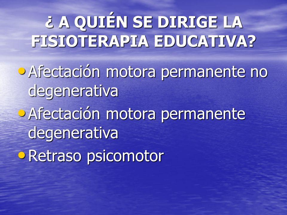¿ A QUIÉN SE DIRIGE LA FISIOTERAPIA EDUCATIVA? Afectación motora permanente no degenerativa Afectación motora permanente no degenerativa Afectación mo