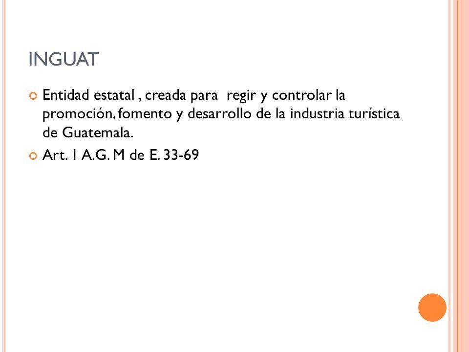 Entidad estatal, creada para regir y controlar la promoción, fomento y desarrollo de la industria turística de Guatemala. Art. 1 A.G. M de E. 33-69