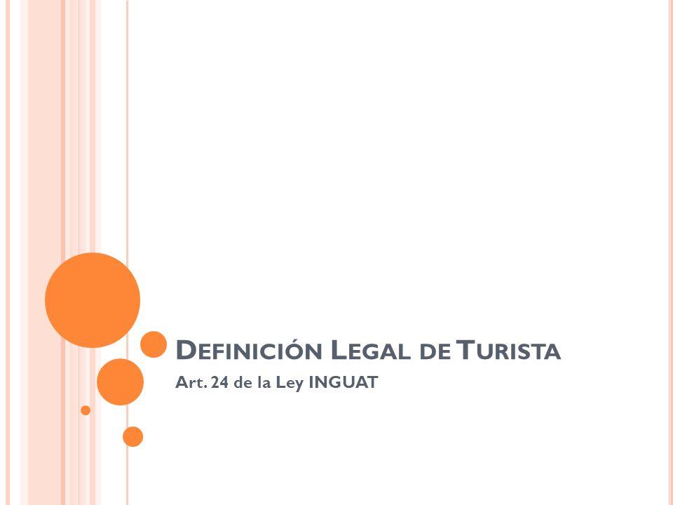 D EFINICIÓN L EGAL DE T URISTA Art. 24 de la Ley INGUAT
