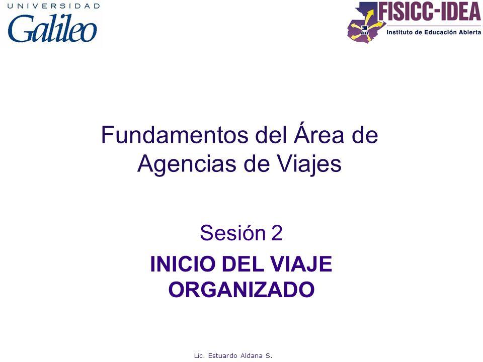 Fundamentos del Área de Agencias de Viajes Sesión 2 INICIO DEL VIAJE ORGANIZADO Lic. Estuardo Aldana S.