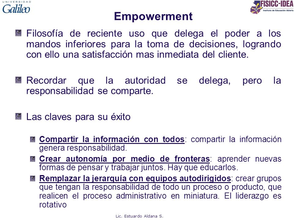Empowerment Filosofía de reciente uso que delega el poder a los mandos inferiores para la toma de decisiones, logrando con ello una satisfacción mas i