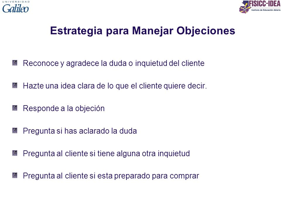 Estrategia para Manejar Objeciones Reconoce y agradece la duda o inquietud del cliente Hazte una idea clara de lo que el cliente quiere decir. Respond