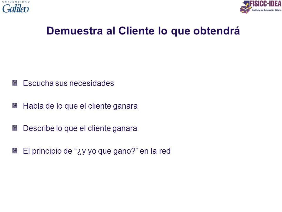 Demuestra al Cliente lo que obtendrá Escucha sus necesidades Habla de lo que el cliente ganara Describe lo que el cliente ganara El principio de ¿y yo