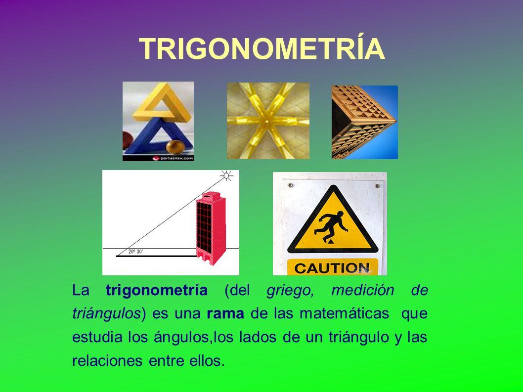 TRIGONOMETRÍA La trigonometría (del griego, medición de triángulos) es una rama de las matemáticas que estudia los ángulos,los lados de un triángulo y las relaciones entre ellos.