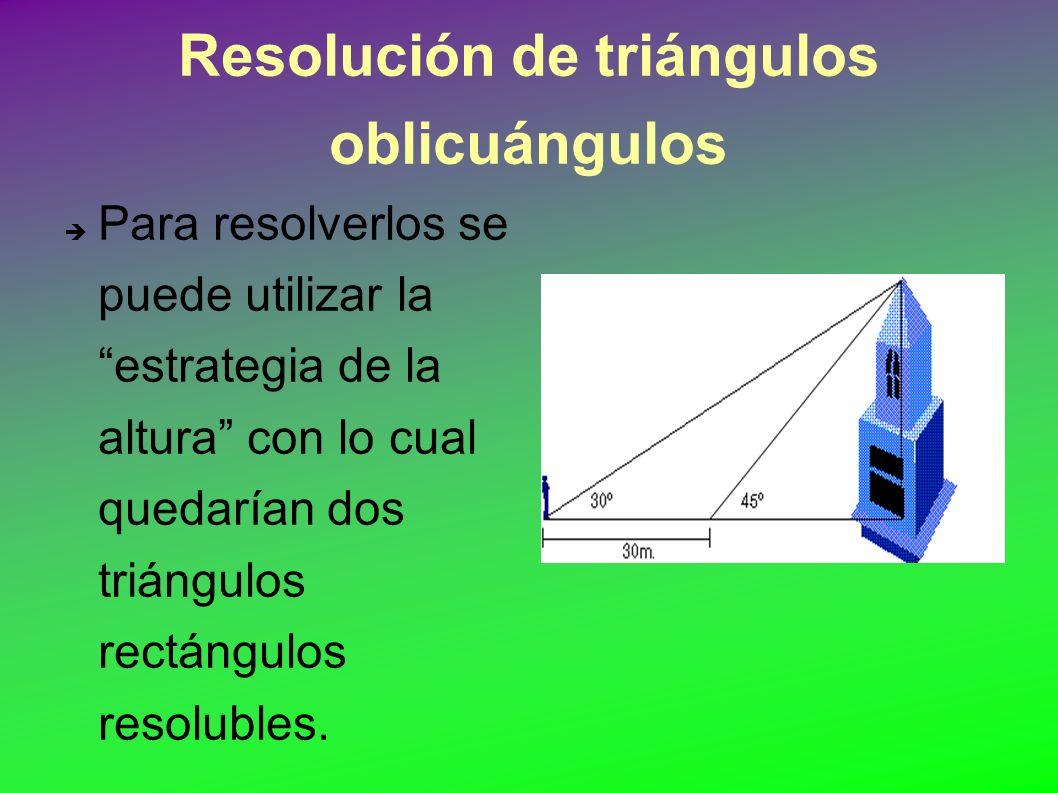 Resolución de triángulos oblicuángulos Para resolverlos se puede utilizar la estrategia de la altura con lo cual quedarían dos triángulos rectángulos resolubles.