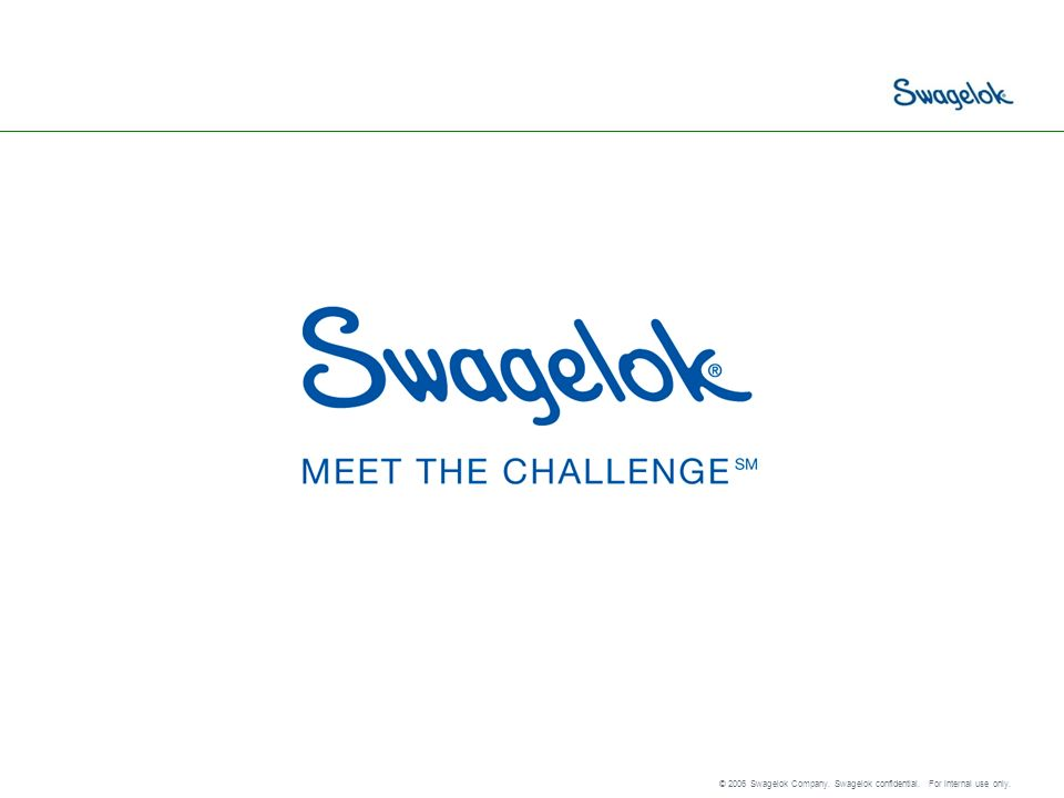 © 2006 Swagelok Company. Swagelok confidential. For internal use only.