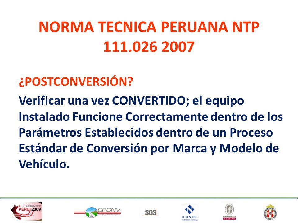 NORMA TECNICA PERUANA NTP 111.026 2007 ¿POSTCONVERSIÓN? Verificar una vez CONVERTIDO; el equipo Instalado Funcione Correctamente dentro de los Parámet