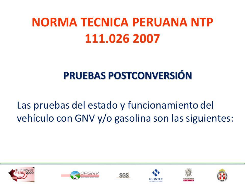 NORMA TECNICA PERUANA NTP 111.026 2007 PRUEBAS POSTCONVERSIÓN Las pruebas del estado y funcionamiento del vehículo con GNV y/o gasolina son las siguie