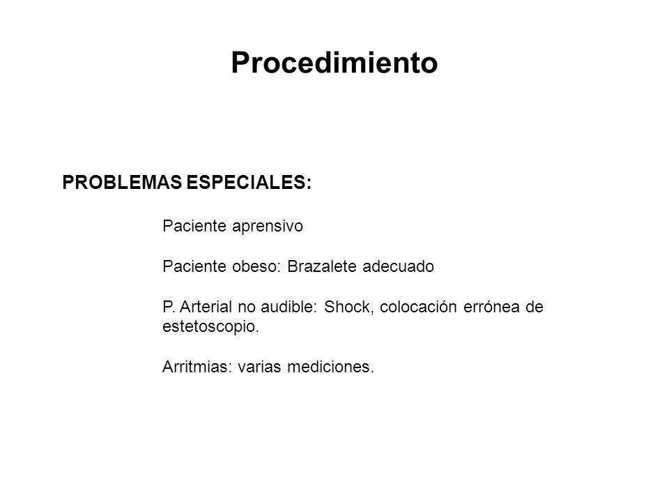 Procedimiento PROBLEMAS ESPECIALES: Paciente aprensivo Paciente obeso: Brazalete adecuado P. Arterial no audible: Shock, colocación errónea de estetos