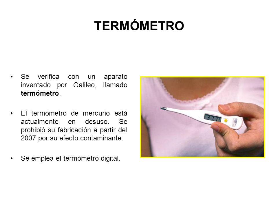 TERMÓMETRO Se verifica con un aparato inventado por Galileo, llamado termómetro. El termómetro de mercurio está actualmente en desuso. Se prohibió su