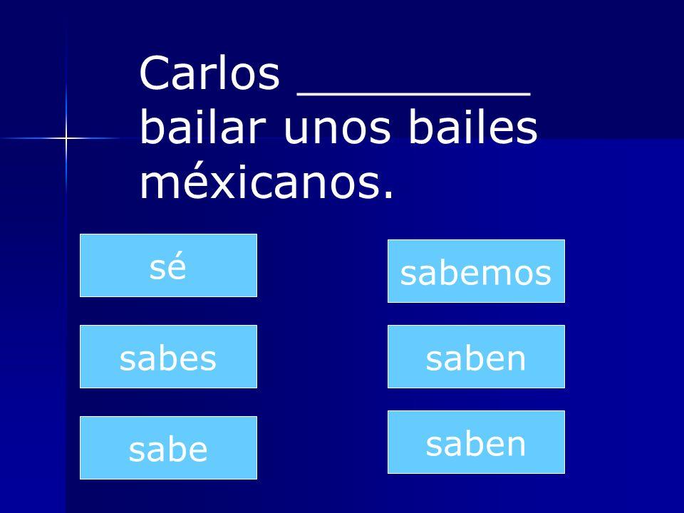 saben sabes sabe sabemos saben sé Carlos ________ bailar unos bailes méxicanos.