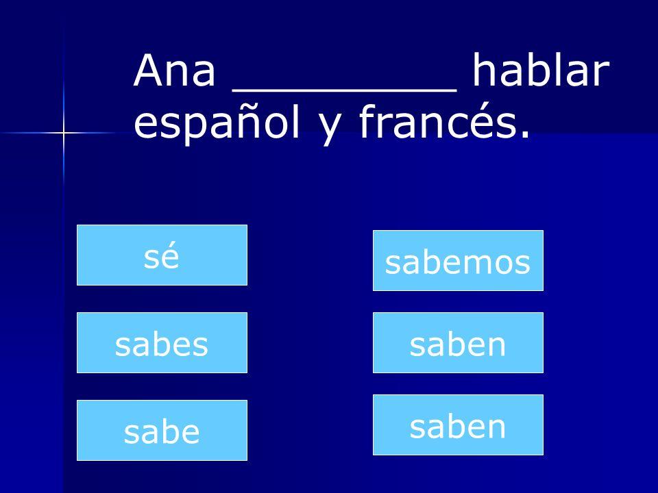 saben sabes sabe sabemos saben sé Ana ________ hablar español y francés.