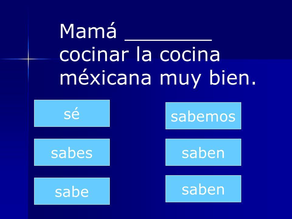 saben sabes sabe sabemos saben sé Mamá _______ cocinar la cocina méxicana muy bien.