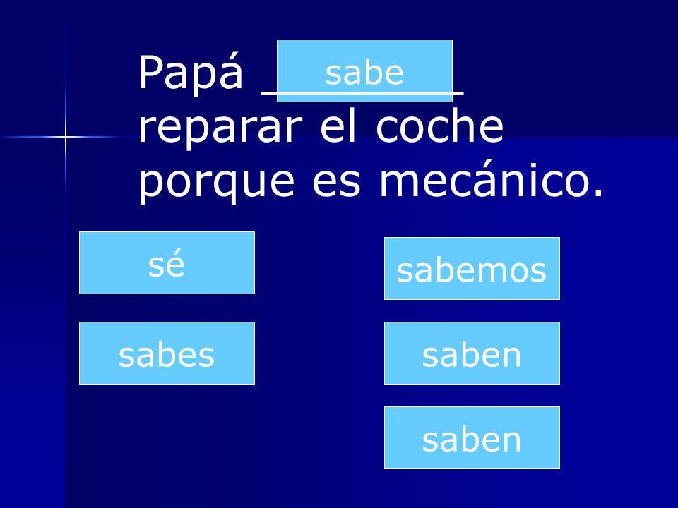 saben sabes sabe sabemos saben sé Papá _______ reparar el coche porque es mecánico.