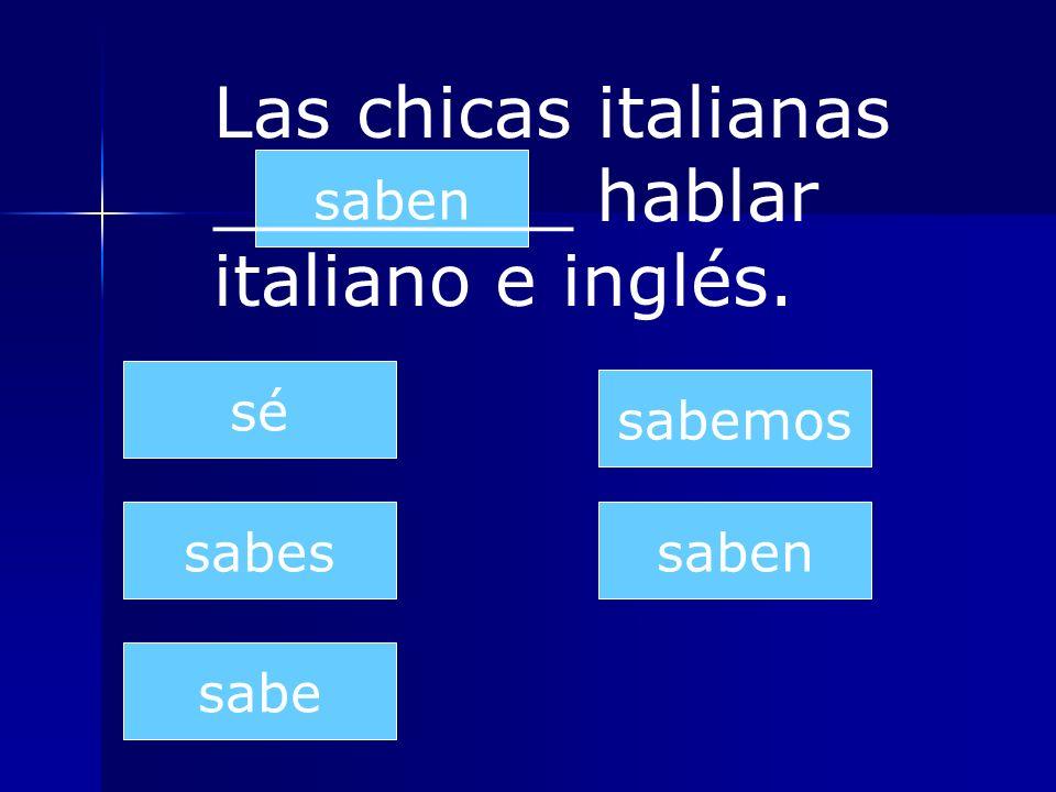 saben sabes sabe sabemos saben sé Las chicas italianas ________ hablar italiano e inglés.