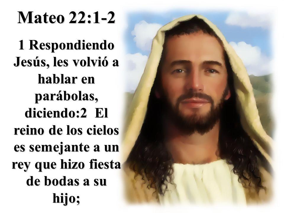 Mateo 22:1-2 1 Respondiendo Jesús, les volvió a hablar en parábolas, diciendo:2 El reino de los cielos es semejante a un rey que hizo fiesta de bodas