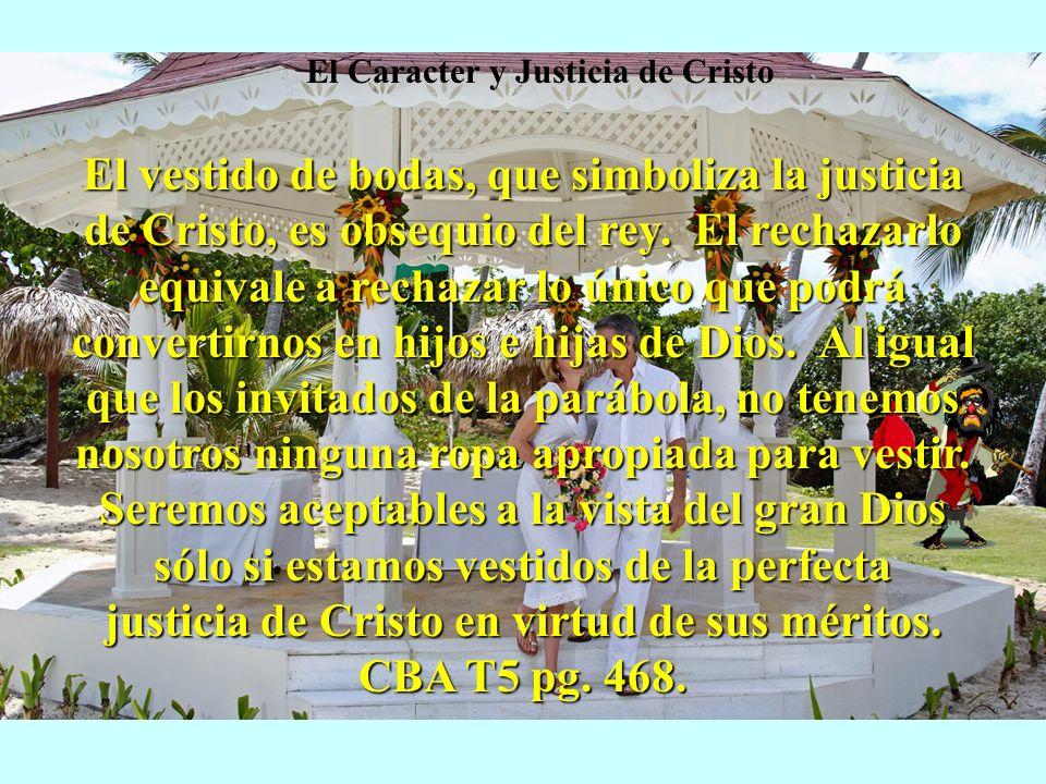 El vestido de bodas, que simboliza la justicia de Cristo, es obsequio del rey. El rechazarlo equivale a rechazar lo único que podrá convertirnos en hi