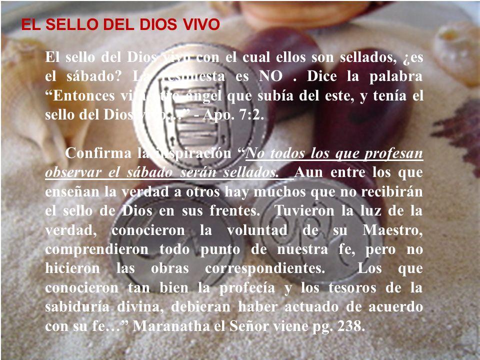 El sello del Dios vivo EL SELLO DEL DIOS VIVO El sello del Dios vivo con el cual ellos son sellados, ¿es el sábado? La respuesta es NO. Dice la palabr