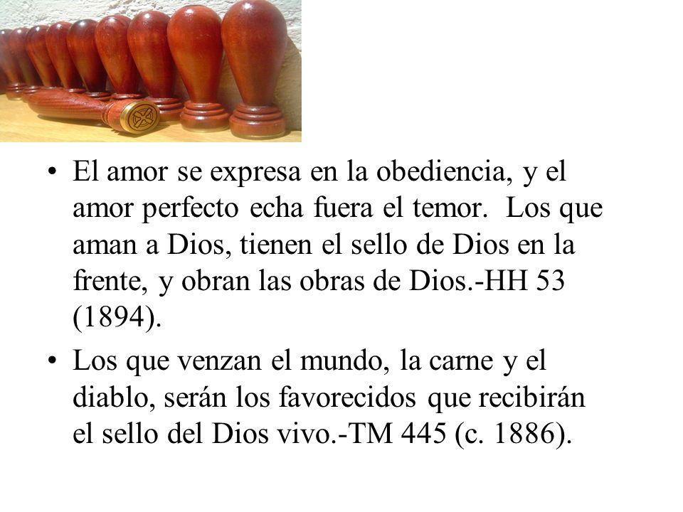 El amor se expresa en la obediencia, y el amor perfecto echa fuera el temor. Los que aman a Dios, tienen el sello de Dios en la frente, y obran las ob