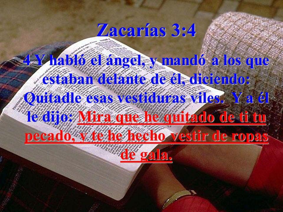 Zacarías 3:4 4 Y habló el ángel, y mandó a los que estaban delante de él, diciendo: Quitadle esas vestiduras viles. Y a él le dijo: Mira que he quitad