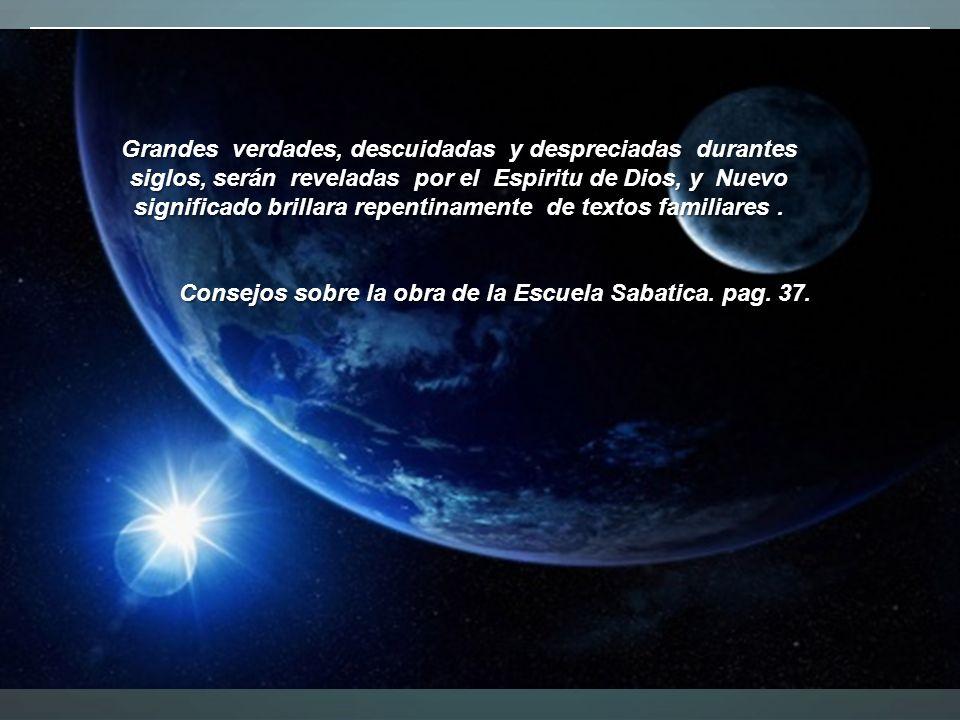 Grandes verdades, descuidadas y despreciadas durantes siglos, serán reveladas por el Espiritu de Dios, y Nuevo significado brillara repentinamente de