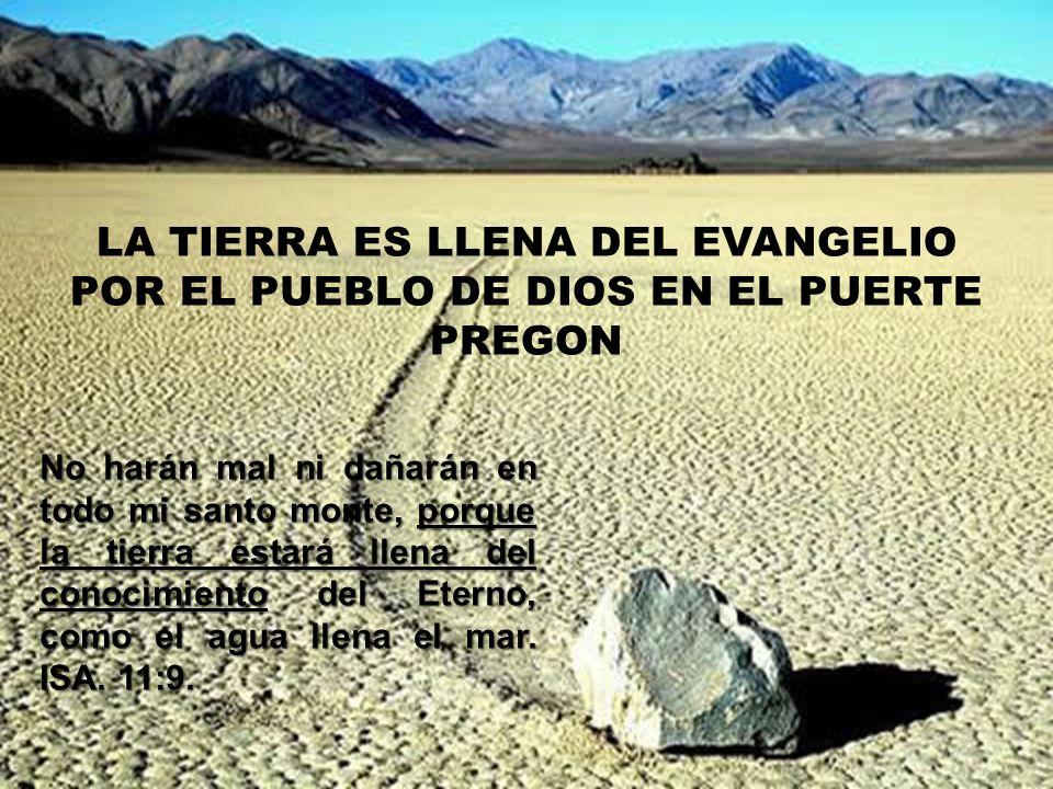 LA TIERRA ES LLENA DEL EVANGELIO POR EL PUEBLO DE DIOS EN EL PUERTE PREGON No harán mal ni dañarán en todo mi santo monte, porque la tierra estará lle