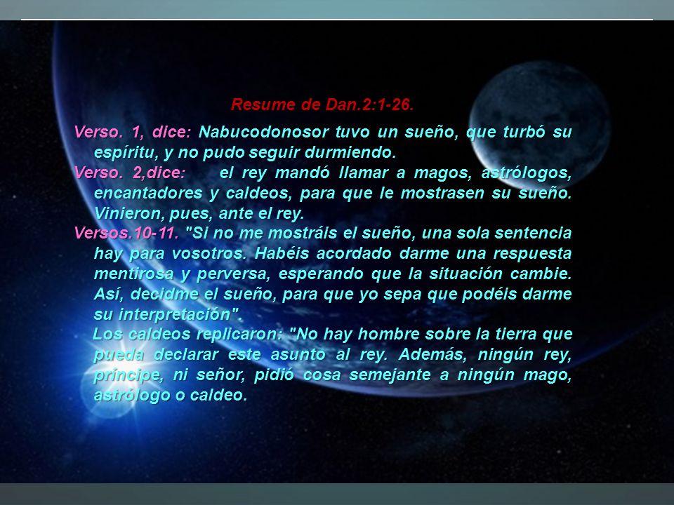 Verso. 1, dice: Nabucodonosor tuvo un sueño, que turbó su espíritu, y no pudo seguir durmiendo. Verso. 2,dice: el rey mandó llamar a magos, astrólogos
