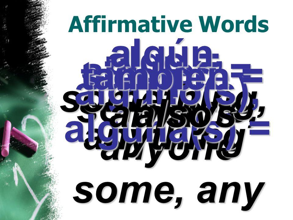 Affirmative Words alguien = someone, anyone algo = something, anything algún, alguno(s), alguna(s) = some, any siempre = always también = also